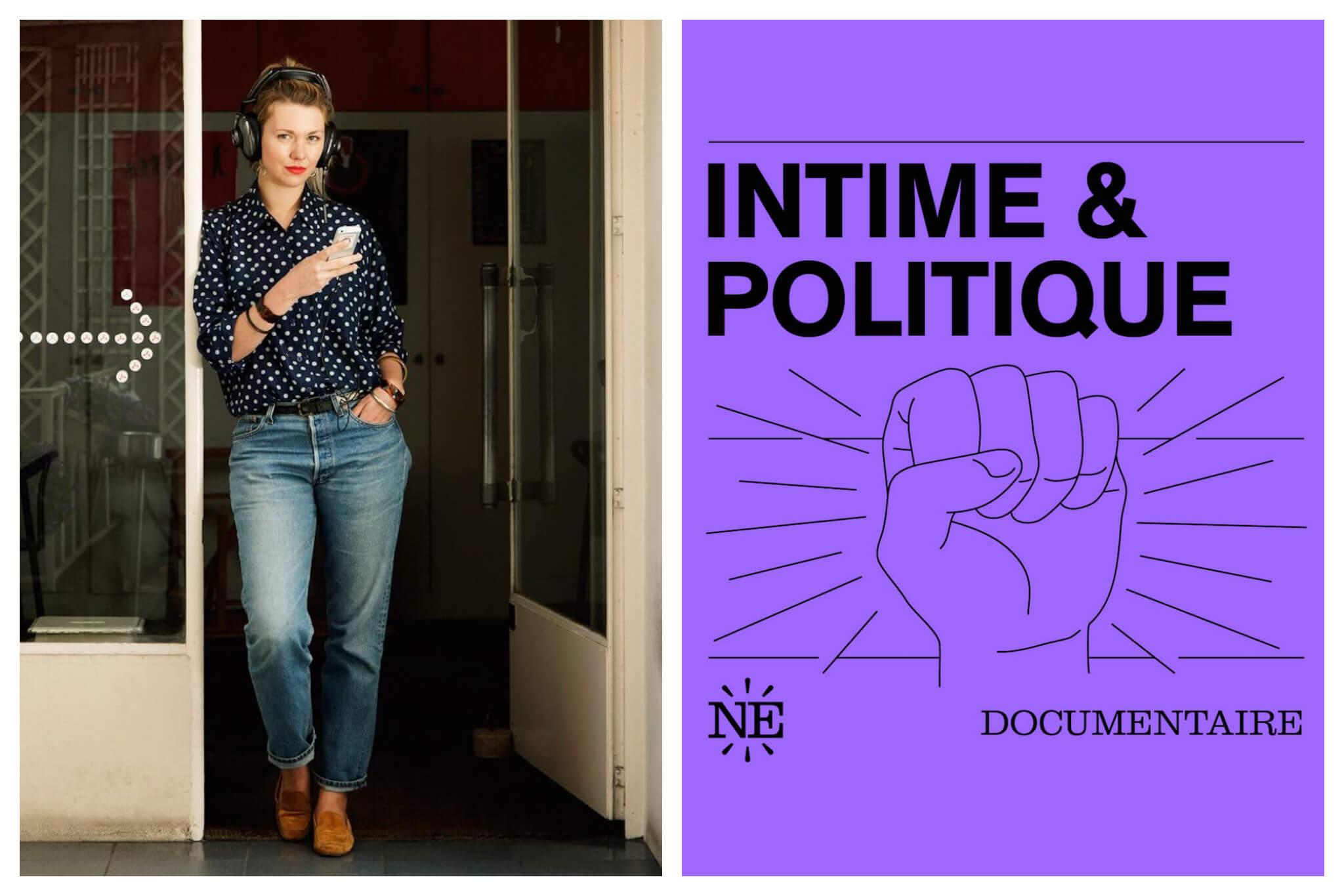 Left: Lauren Bastide, host of La Poudre podcast, stands in a doorway, looking at the camera. She has a pair of headphones on her head, her right hand holding her phone and her left hand in her pocket, Right: Cover of the Intime & Politique podcast, with the title in bold type and an illustration of a fist.